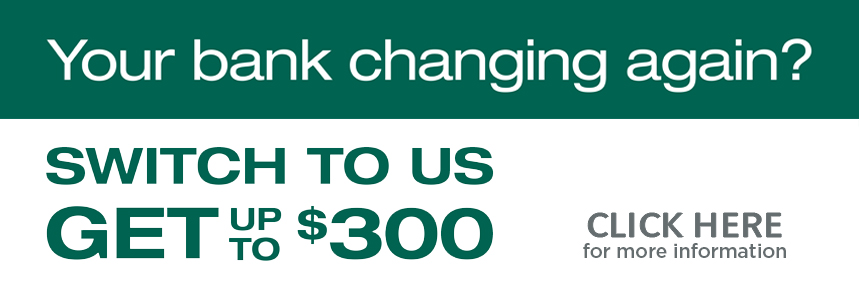Your bank changing again? Switch to us and get up to $300!